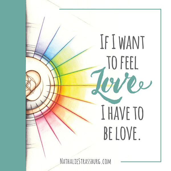 If I want to feel love I have to be love by Nathalie Strassburg